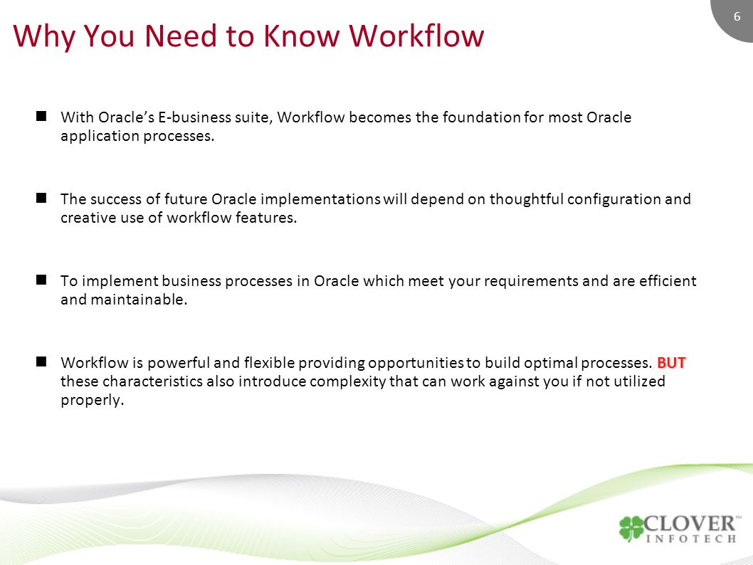 6 Why You Need to Know Workflow With Oracle's E-business suite, Workflow becomes the foundation for most Oracle application processes.