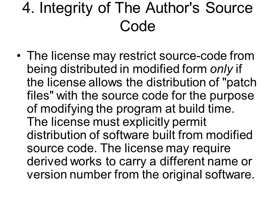 4. Integrity of The Author's Source Code The license may restrict source-code from being distributed in modified form only if the license allows the d