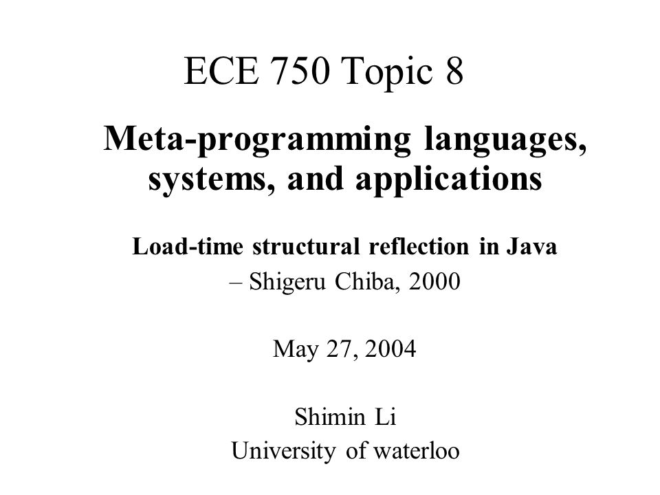 ECE 750 Topic 8 Meta-programming languages, systems, and applications Load-time structural reflection in Java – Shigeru Chiba, 2000 May 27, 2004 Shimin Li University of waterloo