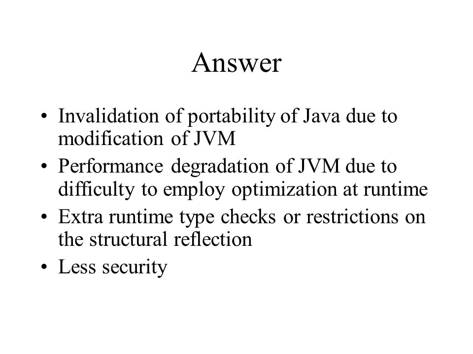 Answer Invalidation of portability of Java due to modification of JVM Performance degradation of JVM due to difficulty to employ optimization at runtime Extra runtime type checks or restrictions on the structural reflection Less security