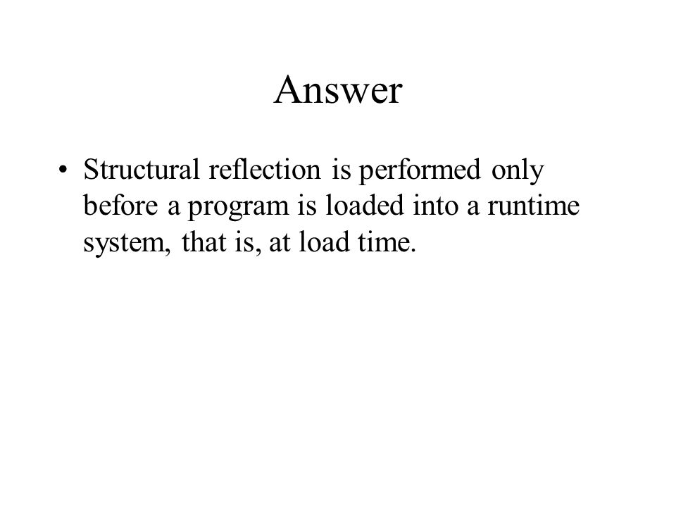 Answer Structural reflection is performed only before a program is loaded into a runtime system, that is, at load time.