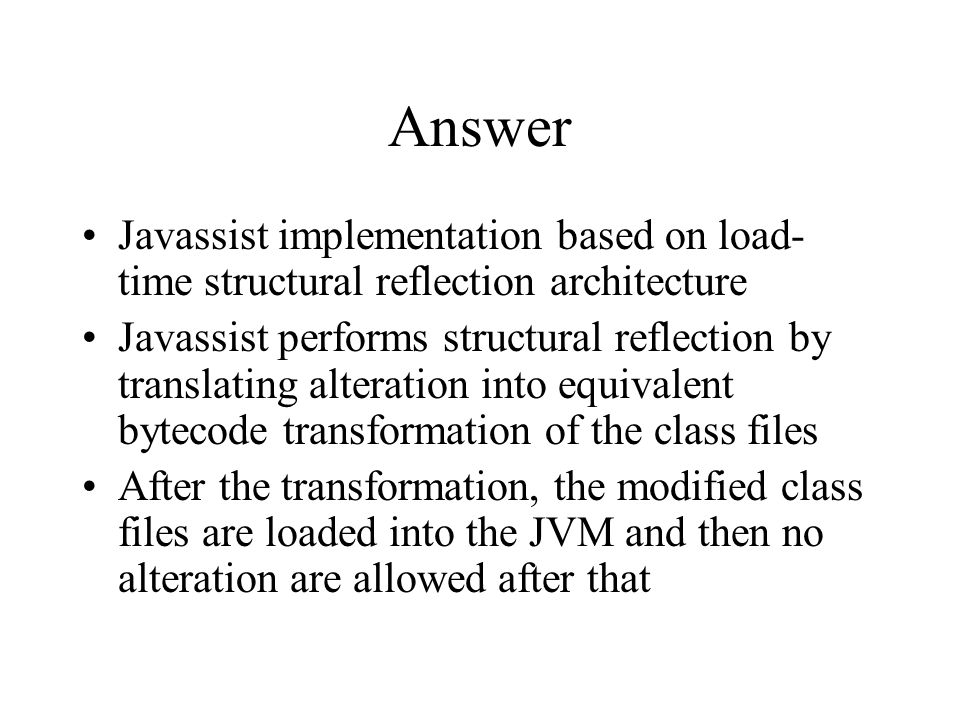 Answer Javassist implementation based on load- time structural reflection architecture Javassist performs structural reflection by translating alteration into equivalent bytecode transformation of the class files After the transformation, the modified class files are loaded into the JVM and then no alteration are allowed after that