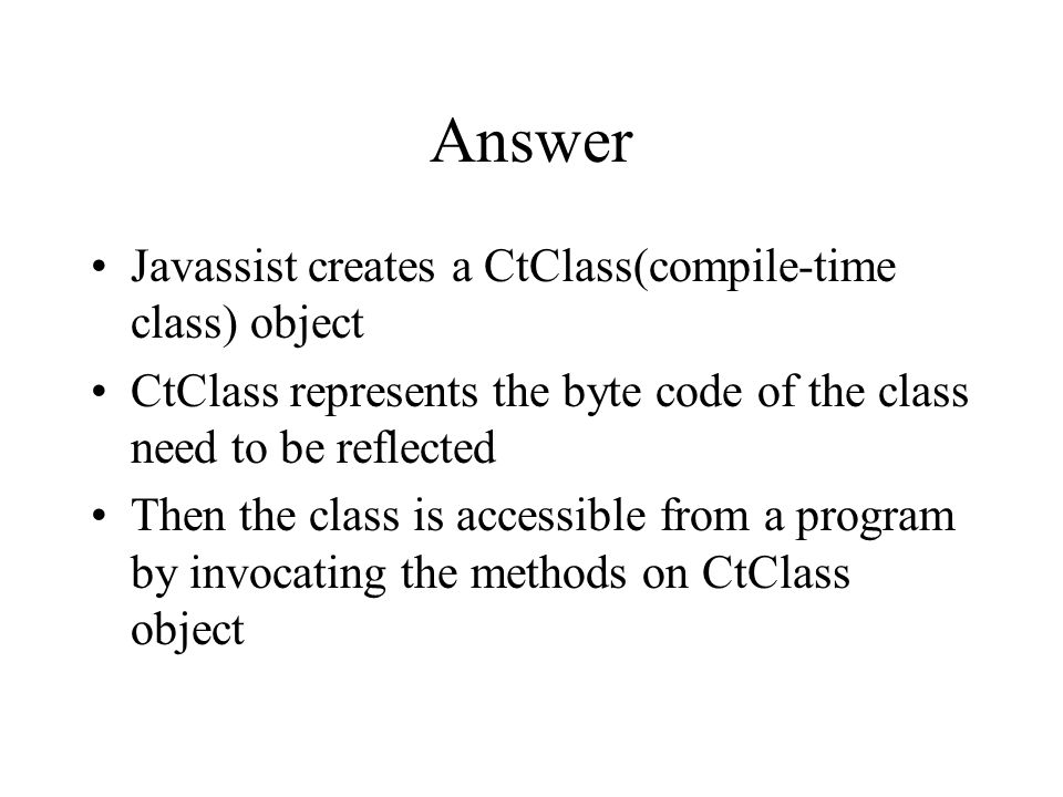 Answer Javassist creates a CtClass(compile-time class) object CtClass represents the byte code of the class need to be reflected Then the class is accessible from a program by invocating the methods on CtClass object