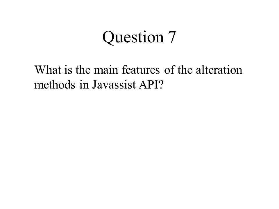 Question 7 What is the main features of the alteration methods in Javassist API?