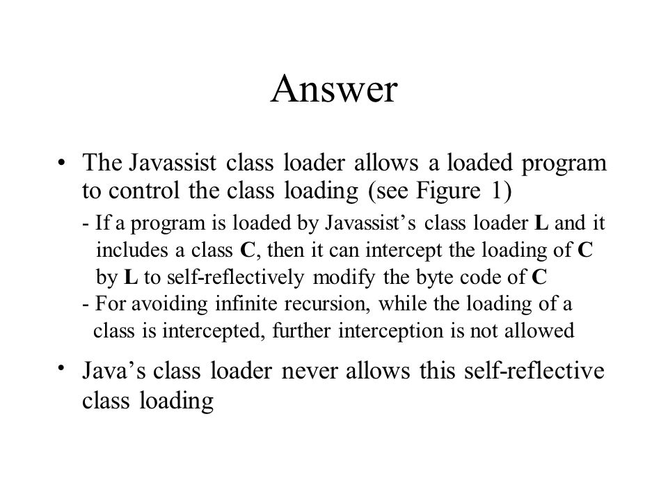 Answer The Javassist class loader allows a loaded program to control the class loading (see Figure 1) - If a program is loaded by Javassist's class loader L and it includes a class C, then it can intercept the loading of C by L to self-reflectively modify the byte code of C - For avoiding infinite recursion, while the loading of a class is intercepted, further interception is not allowed ∙ Java's class loader never allows this self-reflective class loading