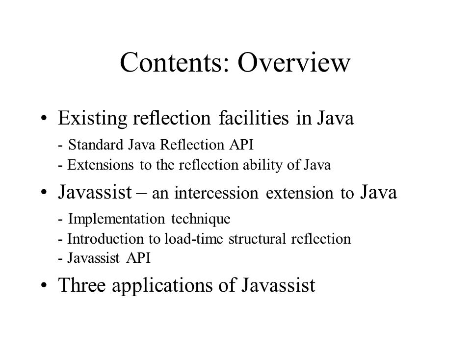 Contents: Overview Existing reflection facilities in Java - Standard Java Reflection API - Extensions to the reflection ability of Java Javassist – an intercession extension to Java - Implementation technique - Introduction to load-time structural reflection - Javassist API Three applications of Javassist