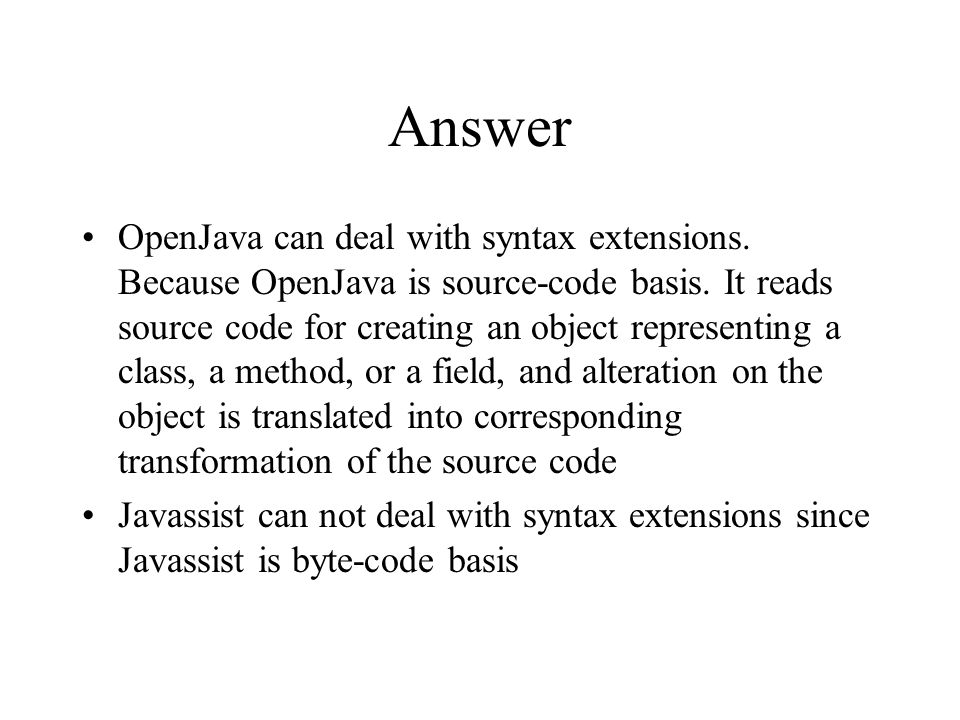 Answer OpenJava can deal with syntax extensions. Because OpenJava is source-code basis.
