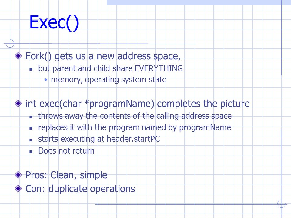 Exec() Fork() gets us a new address space, but parent and child share EVERYTHING  memory, operating system state int exec(char *programName) completes the picture throws away the contents of the calling address space replaces it with the program named by programName starts executing at header.startPC Does not return Pros: Clean, simple Con: duplicate operations