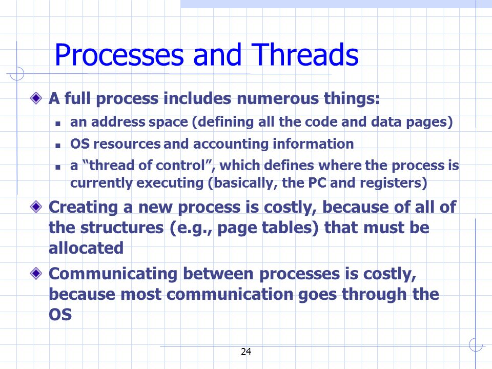 24 Processes and Threads A full process includes numerous things: an address space (defining all the code and data pages) OS resources and accounting information a thread of control , which defines where the process is currently executing (basically, the PC and registers) Creating a new process is costly, because of all of the structures (e.g., page tables) that must be allocated Communicating between processes is costly, because most communication goes through the OS