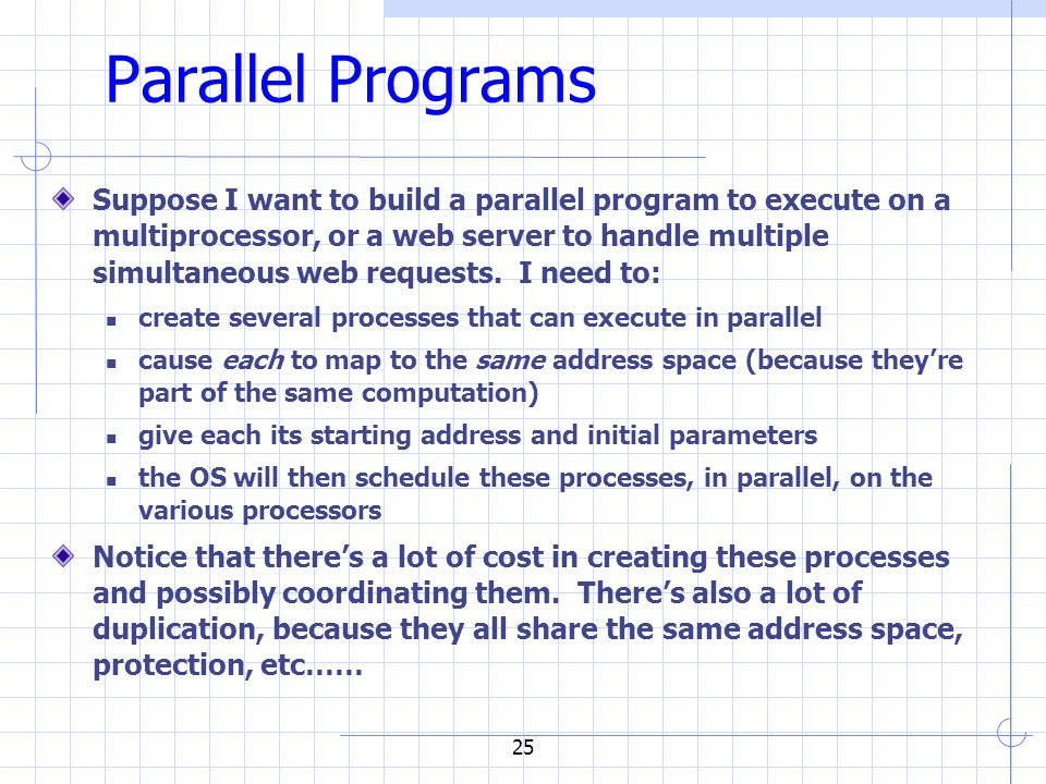 25 Parallel Programs Suppose I want to build a parallel program to execute on a multiprocessor, or a web server to handle multiple simultaneous web requests.