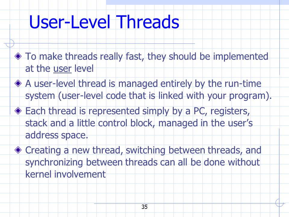 35 User-Level Threads To make threads really fast, they should be implemented at the user level A user-level thread is managed entirely by the run-time system (user-level code that is linked with your program).
