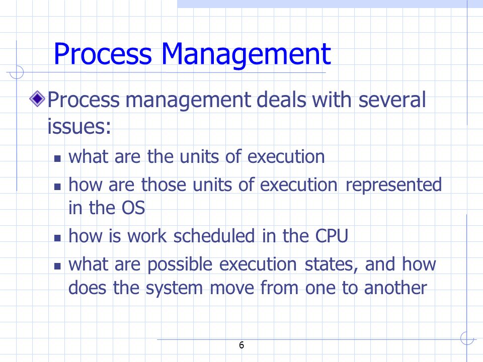 6 Process Management Process management deals with several issues: what are the units of execution how are those units of execution represented in the OS how is work scheduled in the CPU what are possible execution states, and how does the system move from one to another