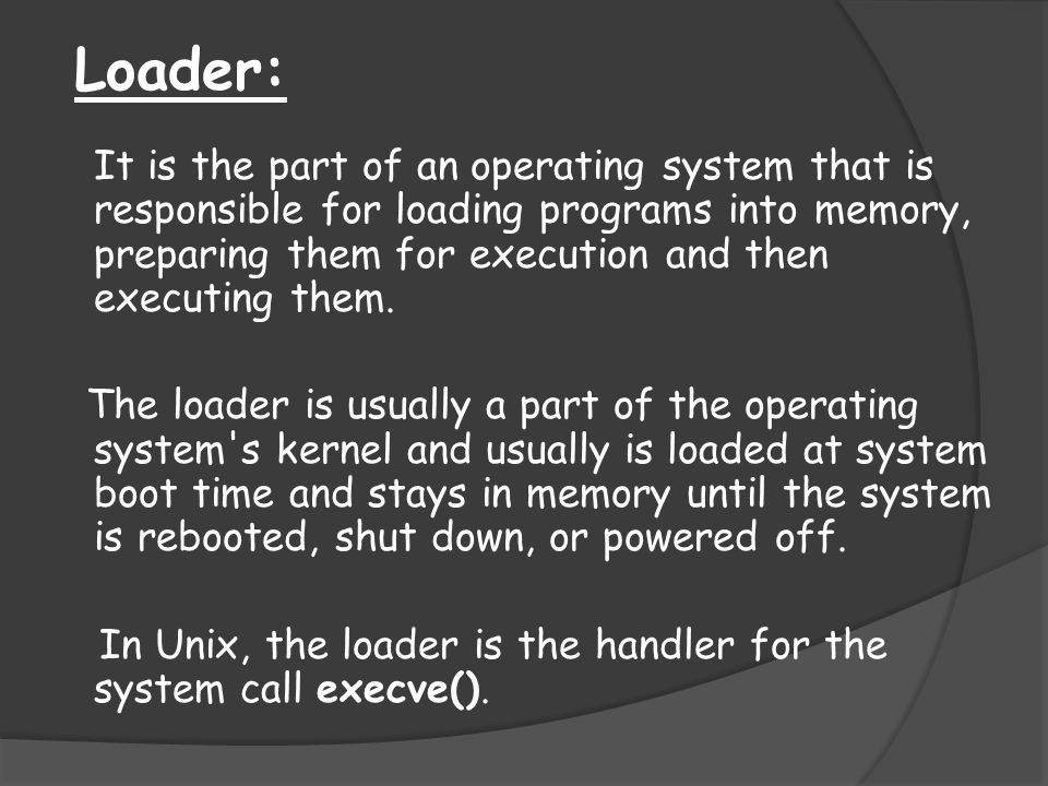 Loader: It is the part of an operating system that is responsible for loading programs into memory, preparing them for execution and then executing th