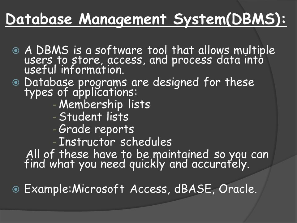 Database Management System(DBMS):  A DBMS is a software tool that allows multiple users to store, access, and process data into useful information. 