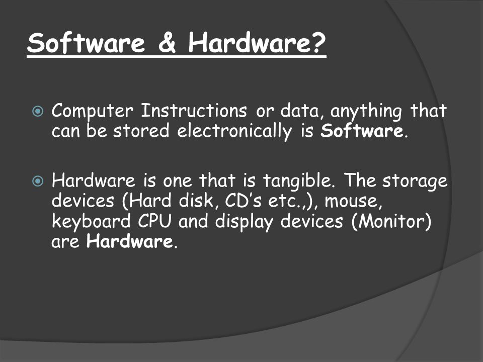 Software & Hardware?  Computer Instructions or data, anything that can be stored electronically is Software.  Hardware is one that is tangible. The