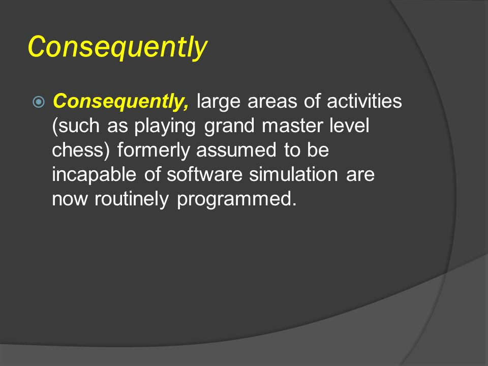 Consequently  Consequently, large areas of activities (such as playing grand master level chess) formerly assumed to be incapable of software simulat