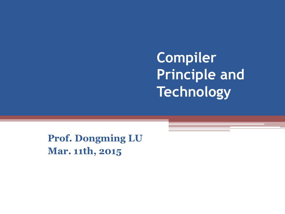 Compiler Principle and Technology Prof. Dongming LU Mar. 11th, 2015