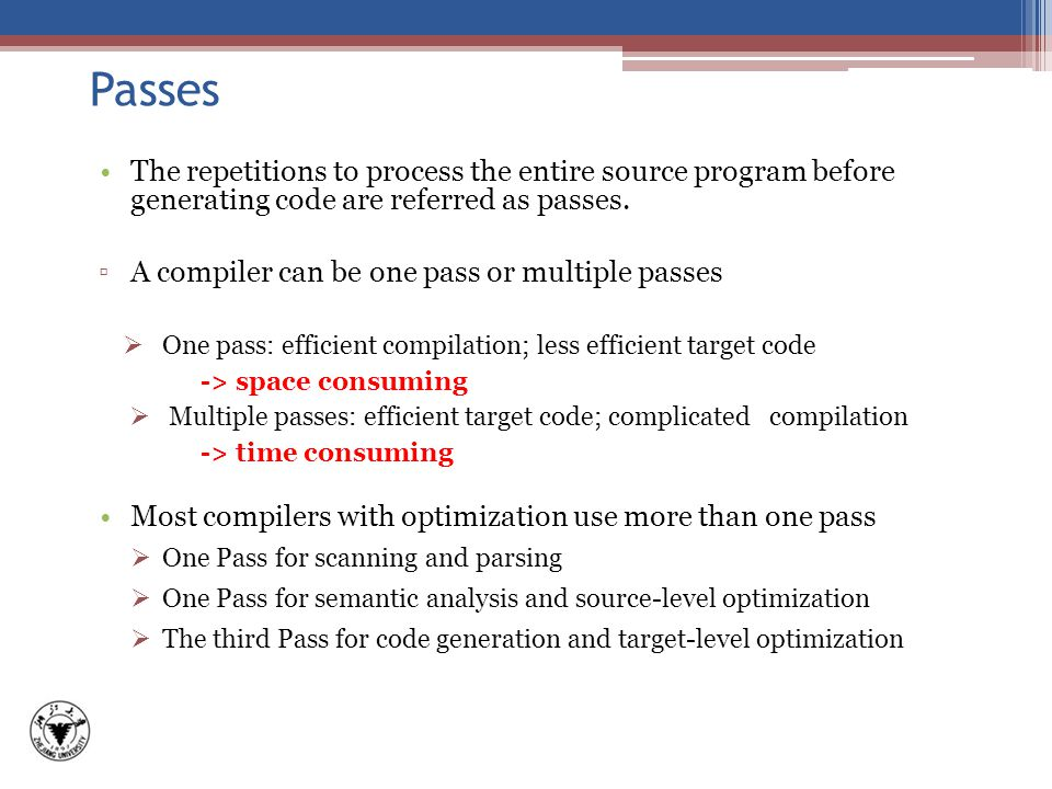 Passes The repetitions to process the entire source program before generating code are referred as passes.