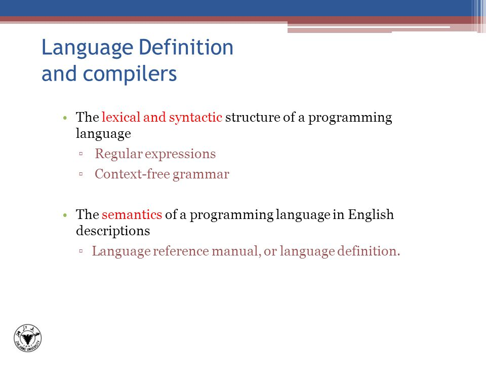 Language Definition and compilers The lexical and syntactic structure of a programming language ▫ Regular expressions ▫ Context-free grammar The semantics of a programming language in English descriptions ▫Language reference manual, or language definition.