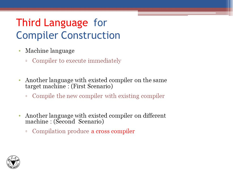 Third Language for Compiler Construction Machine language ▫Compiler to execute immediately Another language with existed compiler on the same target machine : (First Scenario) ▫Compile the new compiler with existing compiler Another language with existed compiler on different machine : (Second Scenario) ▫Compilation produce a cross compiler