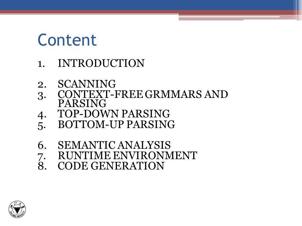 Content 1.INTRODUCTION 2.SCANNING 3.CONTEXT-FREE GRMMARS AND PARSING 4.TOP-DOWN PARSING 5.BOTTOM-UP PARSING 6.SEMANTIC ANALYSIS 7.RUNTIME ENVIRONMENT 8.CODE GENERATION