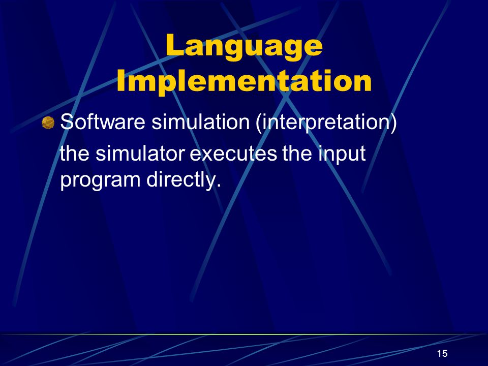 14 Language Implementation Translation (compilation) Accept programs in some source language as input and produce functionally equivalent programs in another object language as output.