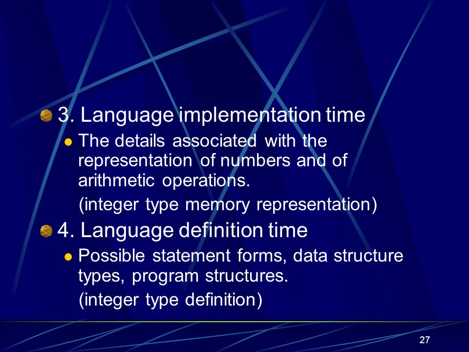 26 2. Translation time (compile time) Bindings chosen by the programmer Variable names and types Bindings chosen by the translator Relative locations