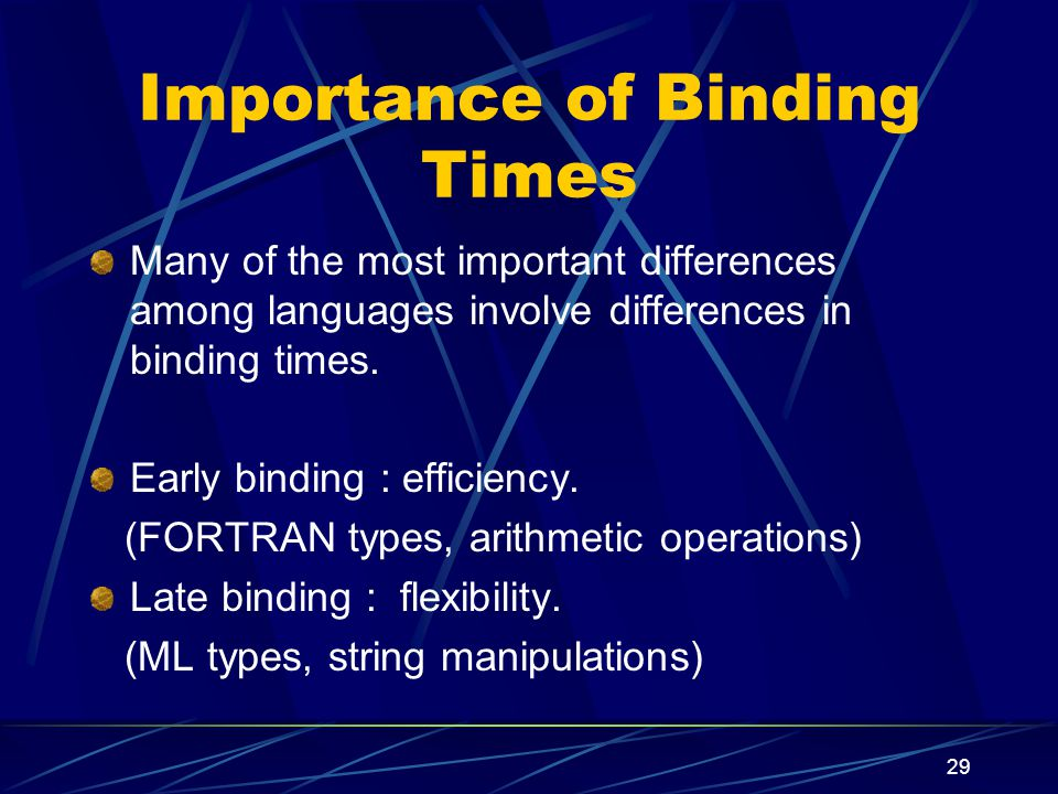 28 Programming languages differ in The number of entities with which they can deal, The number of attributes to be bound to attributes, The time at which such bindings occur (binding time), The stability of the binding (fixed or modifiable)