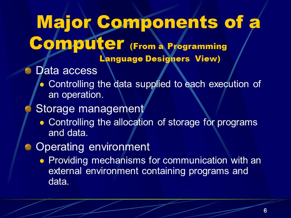 5 Major Components of a Computer (From a Programming Language Designers View) Data Various kinds of elementary and structured data.