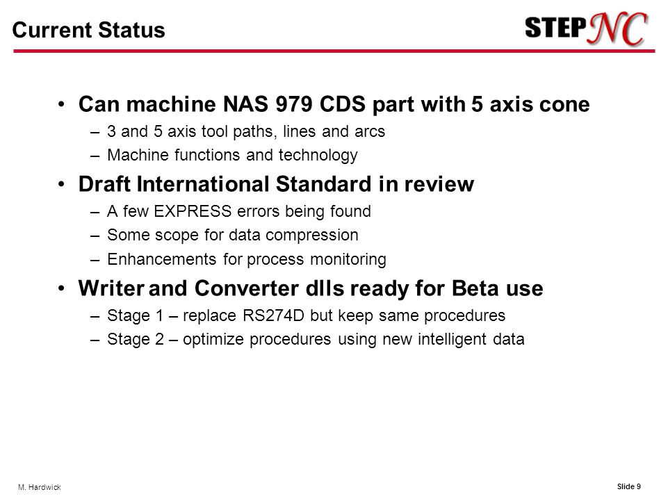 Slide 9 M. Hardwick Current Status Can machine NAS 979 CDS part with 5 axis cone –3 and 5 axis tool paths, lines and arcs –Machine functions and techn