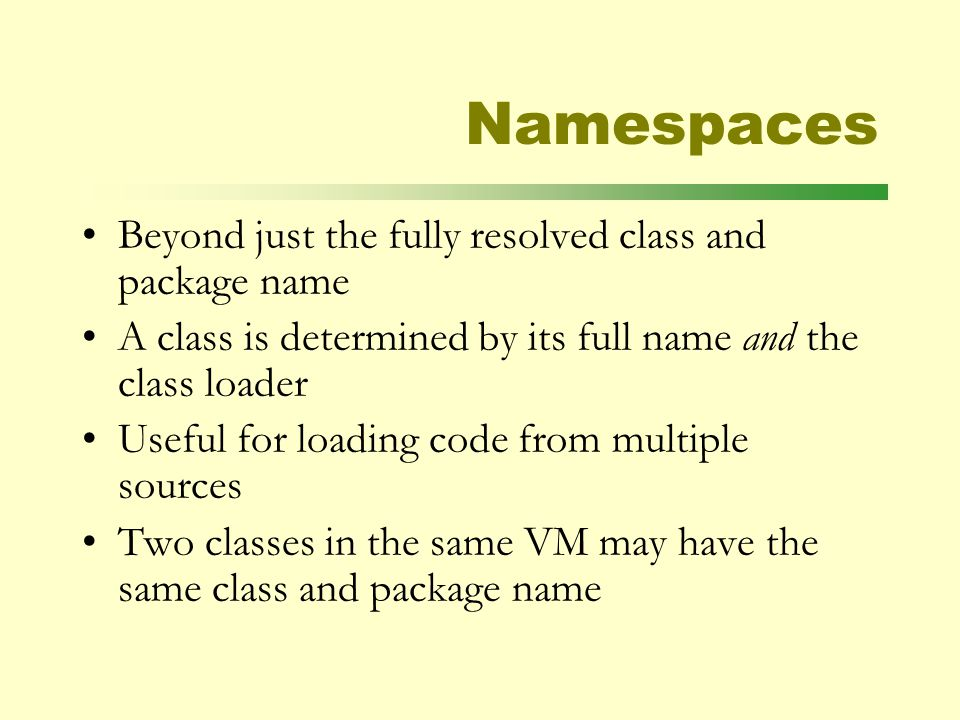 Namespaces Beyond just the fully resolved class and package name A class is determined by its full name and the class loader Useful for loading code from multiple sources Two classes in the same VM may have the same class and package name
