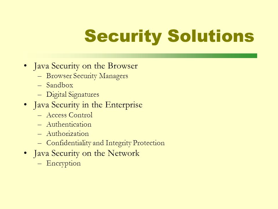 Security Solutions Java Security on the Browser –Browser Security Managers –Sandbox –Digital Signatures Java Security in the Enterprise –Access Control –Authentication –Authorization –Confidentiality and Integrity Protection Java Security on the Network –Encryption