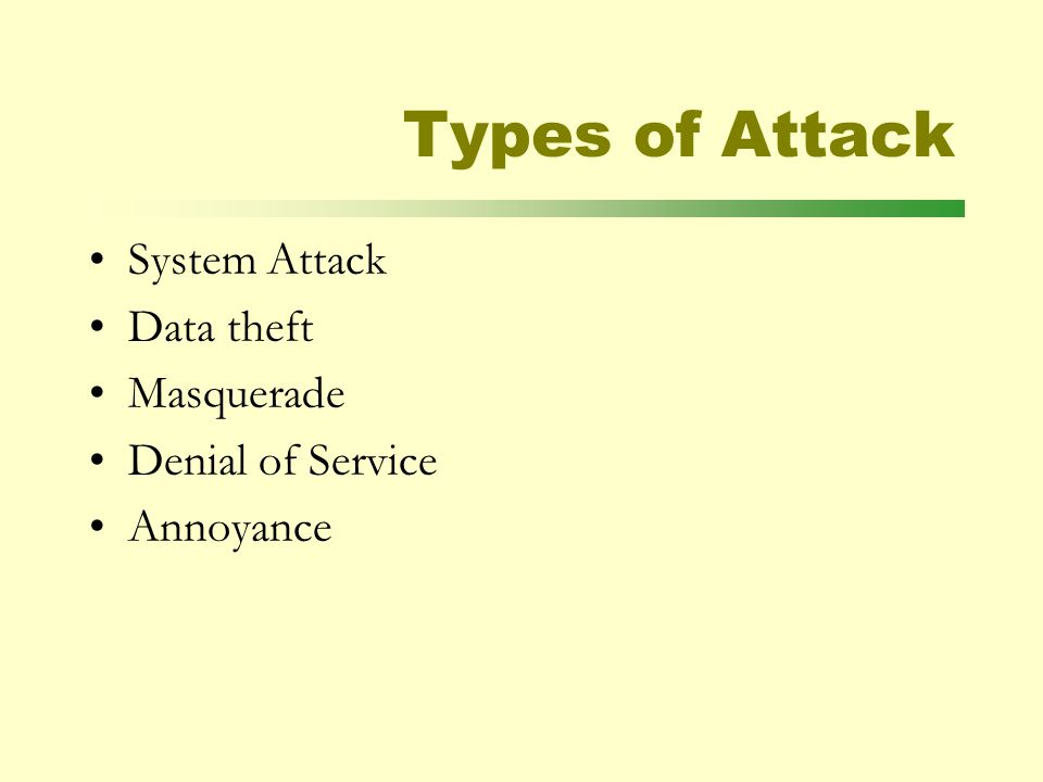 Types of Attack System Attack Data theft Masquerade Denial of Service Annoyance
