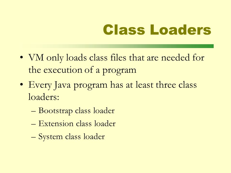 Class Loaders VM only loads class files that are needed for the execution of a program Every Java program has at least three class loaders: –Bootstrap class loader –Extension class loader –System class loader