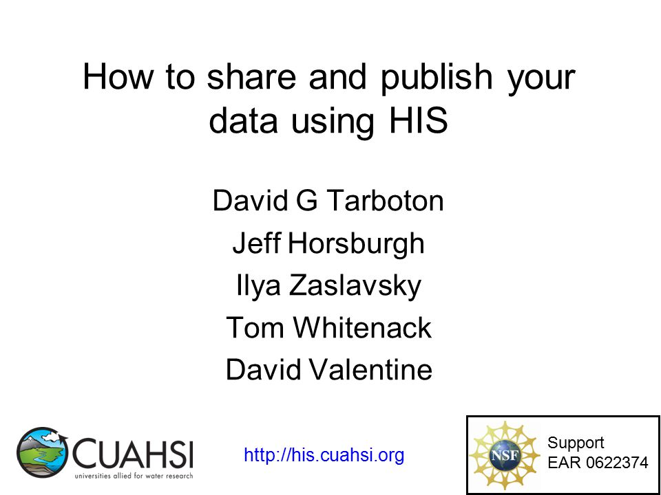 How to share and publish your data using HIS David G Tarboton Jeff Horsburgh Ilya Zaslavsky Tom Whitenack David Valentine Support EAR 0622374 http://his.cuahsi.org