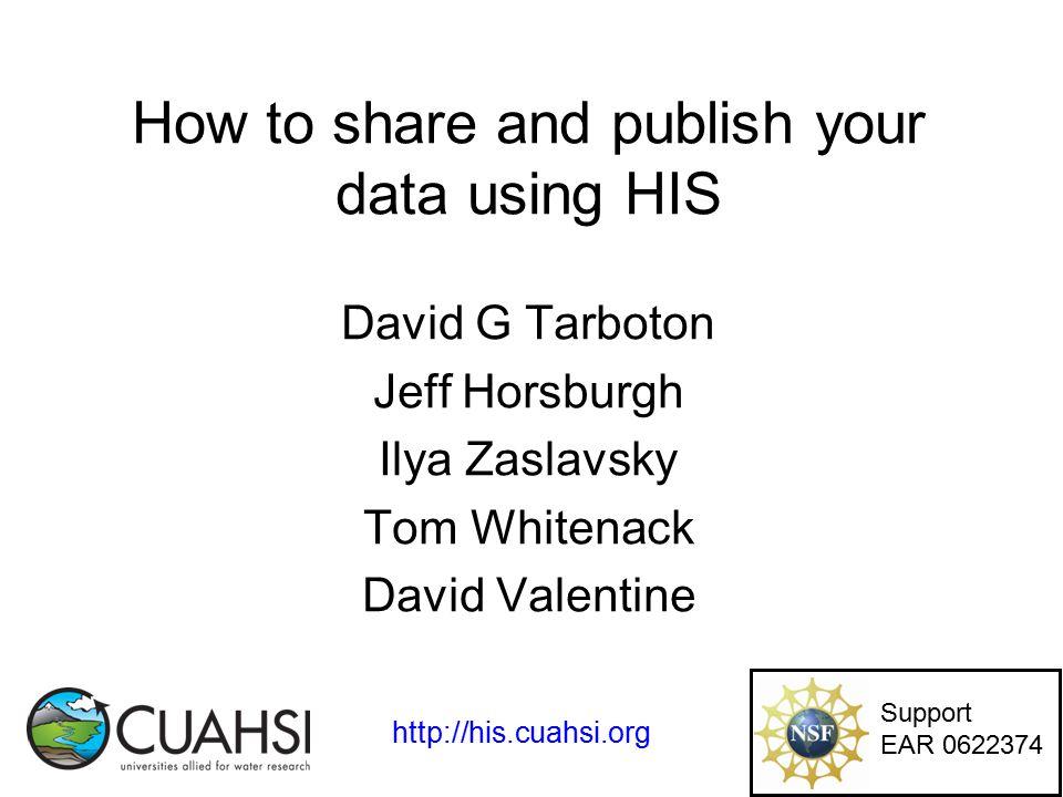 How to share and publish your data using HIS David G Tarboton Jeff Horsburgh Ilya Zaslavsky Tom Whitenack David Valentine Support EAR 0622374 http://his.cuahsi.org