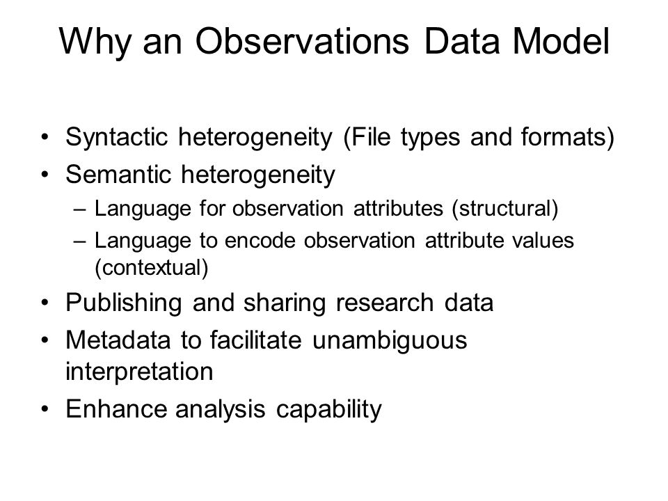 Why an Observations Data Model Syntactic heterogeneity (File types and formats) Semantic heterogeneity –Language for observation attributes (structural) –Language to encode observation attribute values (contextual) Publishing and sharing research data Metadata to facilitate unambiguous interpretation Enhance analysis capability