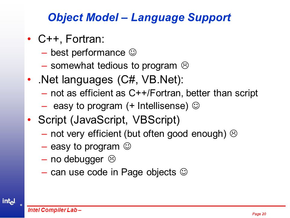 ® Page 20 Intel Compiler Lab – Object Model – Language Support C++, Fortran: –best performance –somewhat tedious to program .Net languages (C#, VB.Net): –not as efficient as C++/Fortran, better than script – easy to program (+ Intellisense) Script (JavaScript, VBScript) –not very efficient (but often good enough)  –easy to program –no debugger  –can use code in Page objects