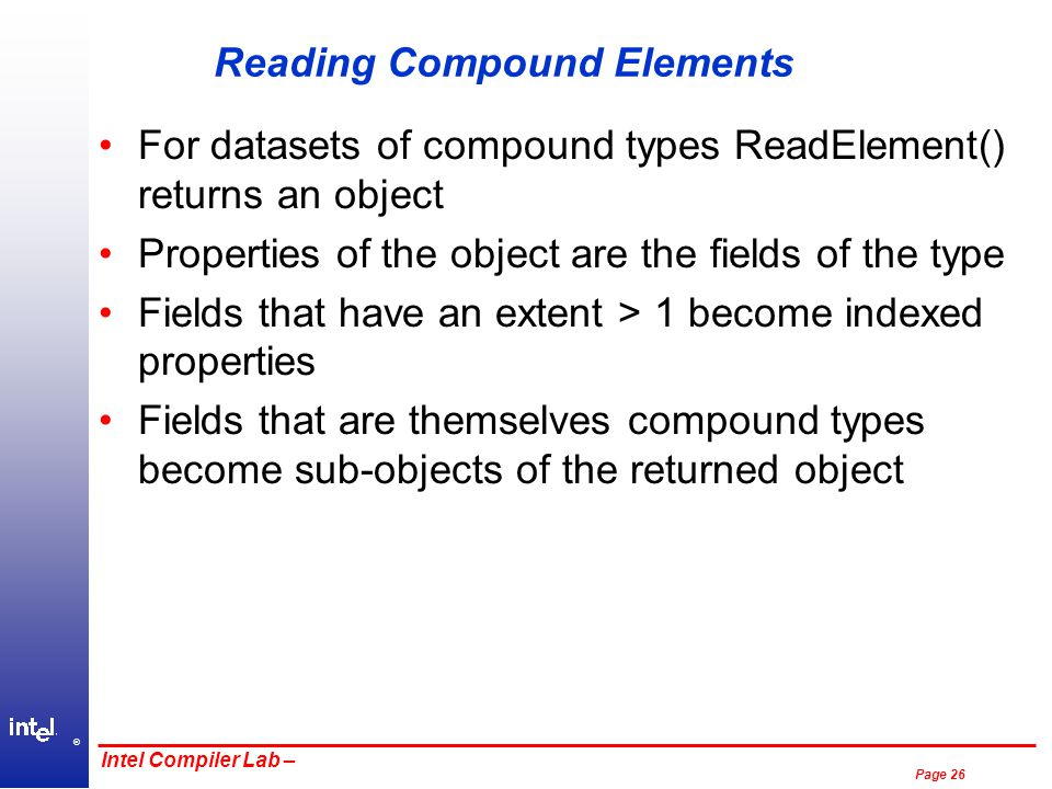 ® Page 26 Intel Compiler Lab – Reading Compound Elements For datasets of compound types ReadElement() returns an object Properties of the object are the fields of the type Fields that have an extent > 1 become indexed properties Fields that are themselves compound types become sub-objects of the returned object