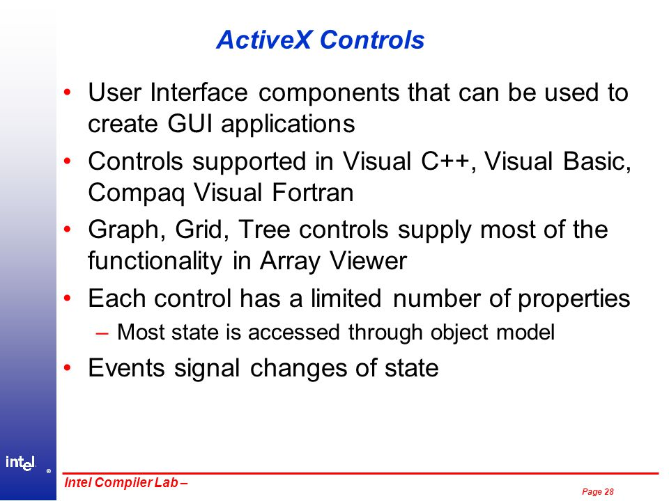 ® Page 28 Intel Compiler Lab – ActiveX Controls User Interface components that can be used to create GUI applications Controls supported in Visual C++, Visual Basic, Compaq Visual Fortran Graph, Grid, Tree controls supply most of the functionality in Array Viewer Each control has a limited number of properties –Most state is accessed through object model Events signal changes of state