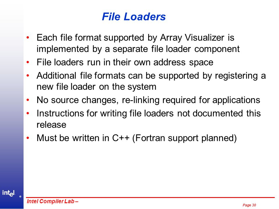 ® Page 30 Intel Compiler Lab – File Loaders Each file format supported by Array Visualizer is implemented by a separate file loader component File loaders run in their own address space Additional file formats can be supported by registering a new file loader on the system No source changes, re-linking required for applications Instructions for writing file loaders not documented this release Must be written in C++ (Fortran support planned)