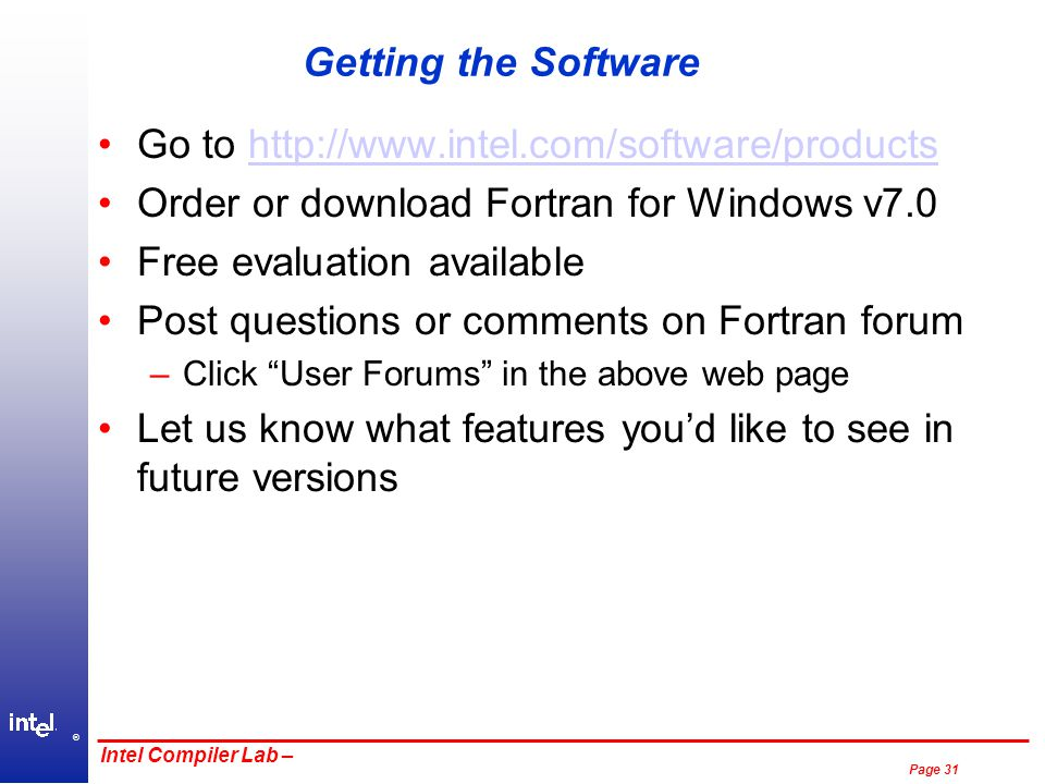 ® Page 31 Intel Compiler Lab – Getting the Software Go to http://www.intel.com/software/productshttp://www.intel.com/software/products Order or download Fortran for Windows v7.0 Free evaluation available Post questions or comments on Fortran forum –Click User Forums in the above web page Let us know what features you'd like to see in future versions