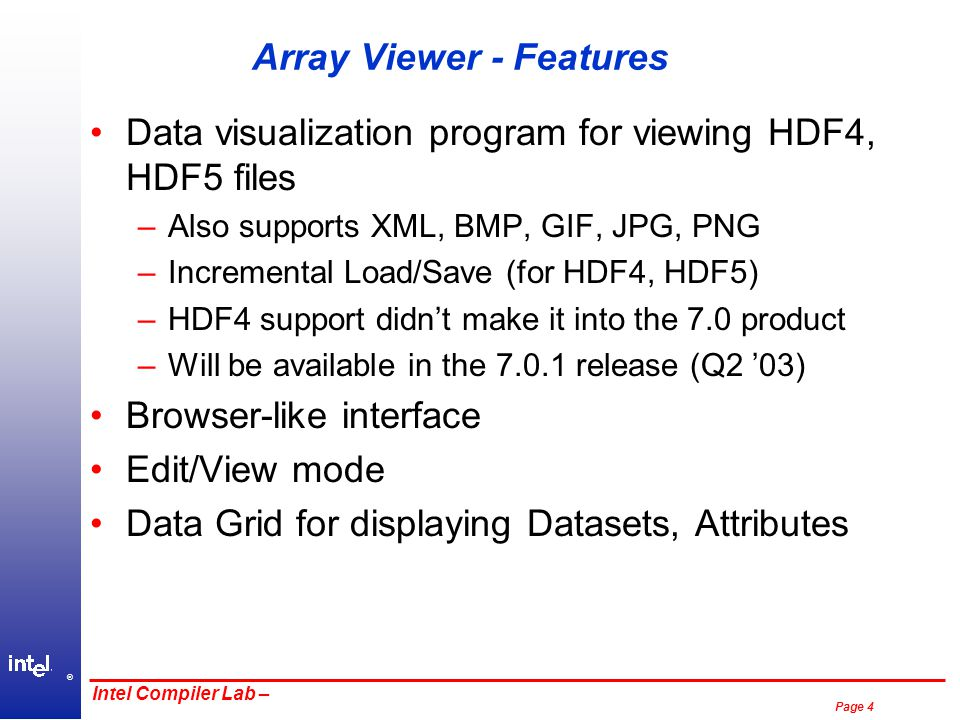 ® Page 4 Intel Compiler Lab – Array Viewer - Features Data visualization program for viewing HDF4, HDF5 files –Also supports XML, BMP, GIF, JPG, PNG –Incremental Load/Save (for HDF4, HDF5) –HDF4 support didn't make it into the 7.0 product –Will be available in the 7.0.1 release (Q2 '03) Browser-like interface Edit/View mode Data Grid for displaying Datasets, Attributes