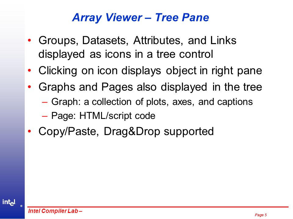 ® Page 5 Intel Compiler Lab – Array Viewer – Tree Pane Groups, Datasets, Attributes, and Links displayed as icons in a tree control Clicking on icon displays object in right pane Graphs and Pages also displayed in the tree –Graph: a collection of plots, axes, and captions –Page: HTML/script code Copy/Paste, Drag&Drop supported