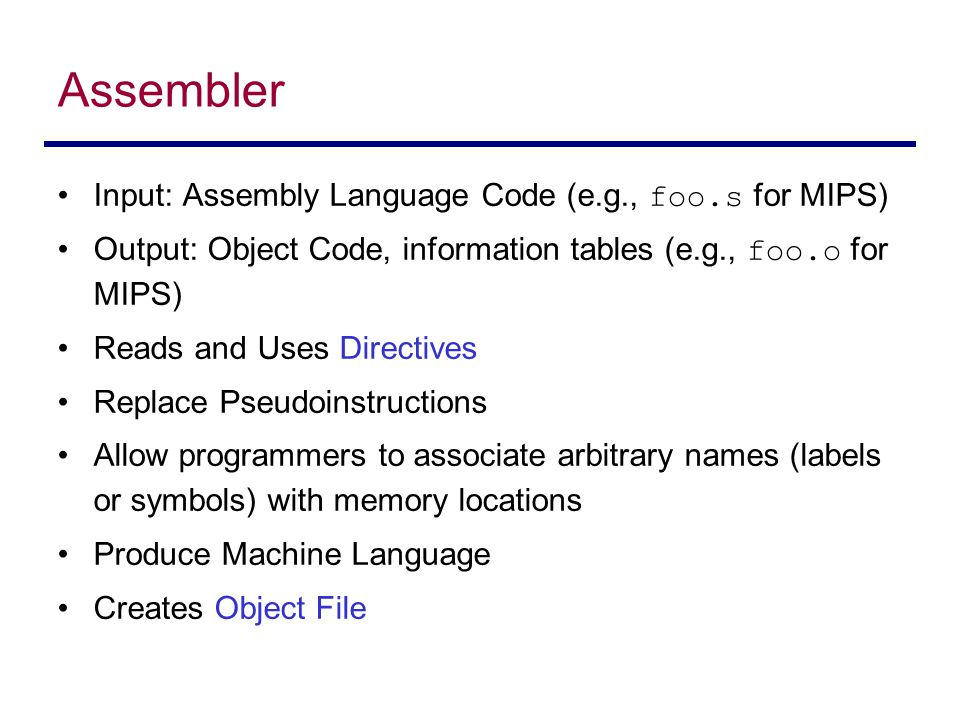 Input: Assembly Language Code (e.g., foo.s for MIPS) Output: Object Code, information tables (e.g., foo.o for MIPS) Reads and Uses Directives Replace