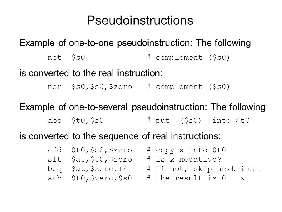 Pseudoinstructions Example of one-to-one pseudoinstruction: The following not $s0 # complement ($s0) is converted to the real instruction: nor $s0,$s0
