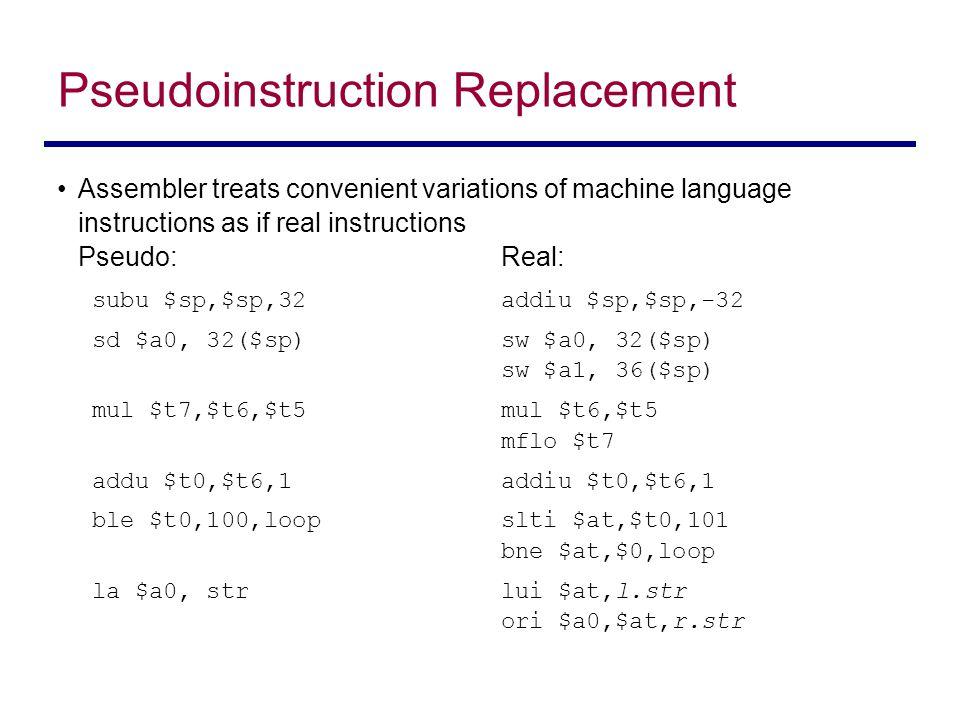 Assembler treats convenient variations of machine language instructions as if real instructions Pseudo:Real: subu $sp,$sp,32addiu $sp,$sp,-32 sd $a0,
