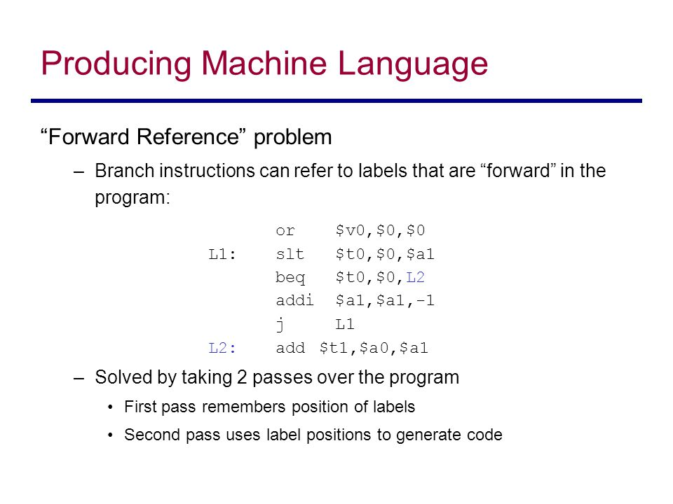 """""""Forward Reference"""" problem –Branch instructions can refer to labels that are """"forward"""" in the program: or $v0,$0,$0 L1:slt $t0,$0,$a1 beq $t0,$0,L2 a"""