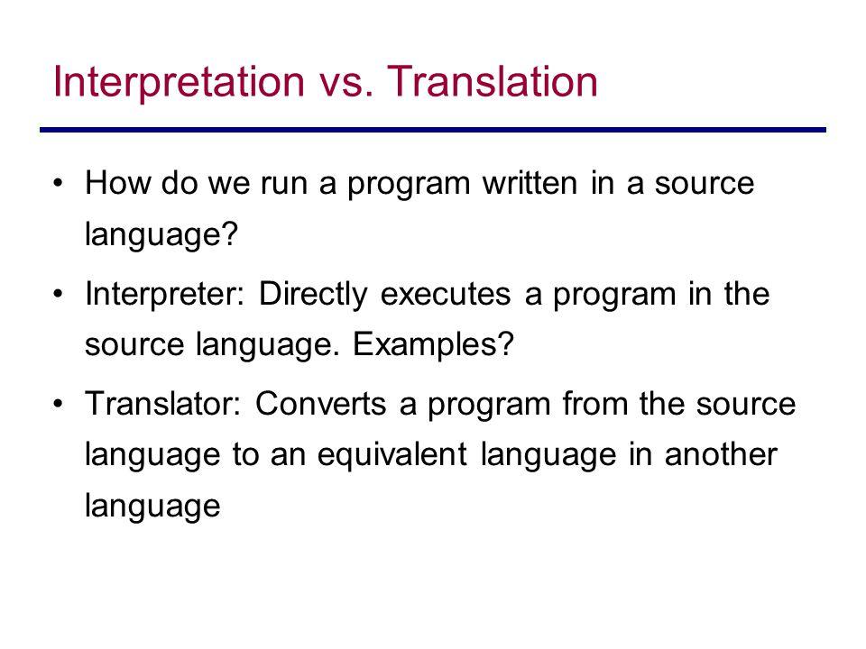 Interpretation vs. Translation How do we run a program written in a source language? Interpreter: Directly executes a program in the source language.