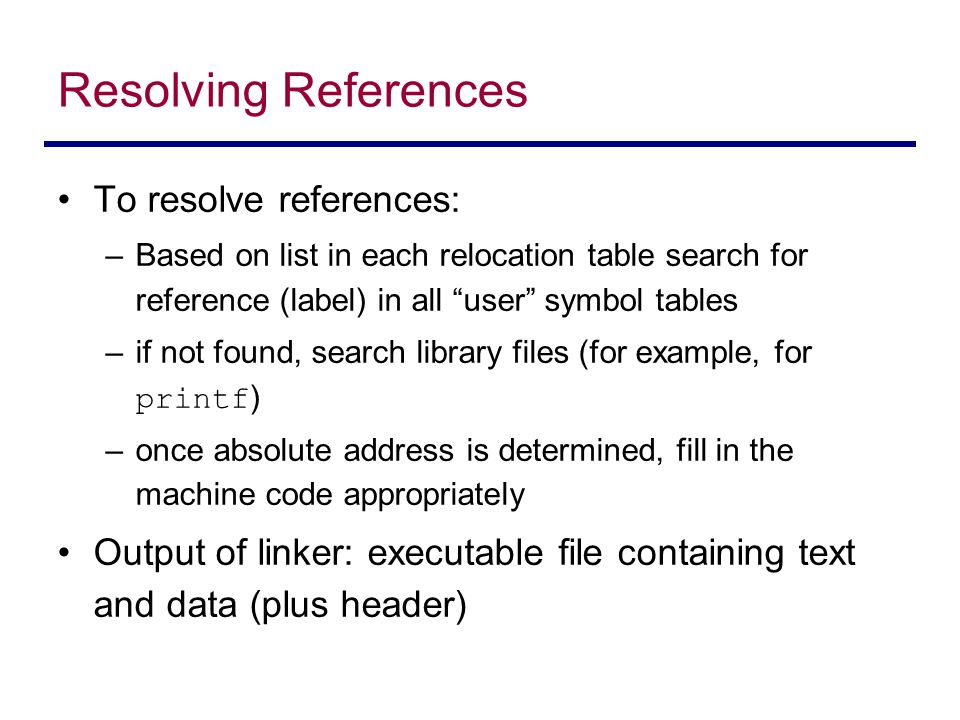 """To resolve references: –Based on list in each relocation table search for reference (label) in all """"user"""" symbol tables –if not found, search library"""